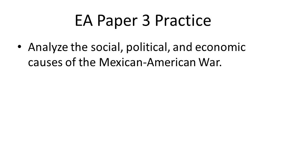 EA Paper 3 Practice Analyze the social, political, and economic causes of the Mexican-American War.