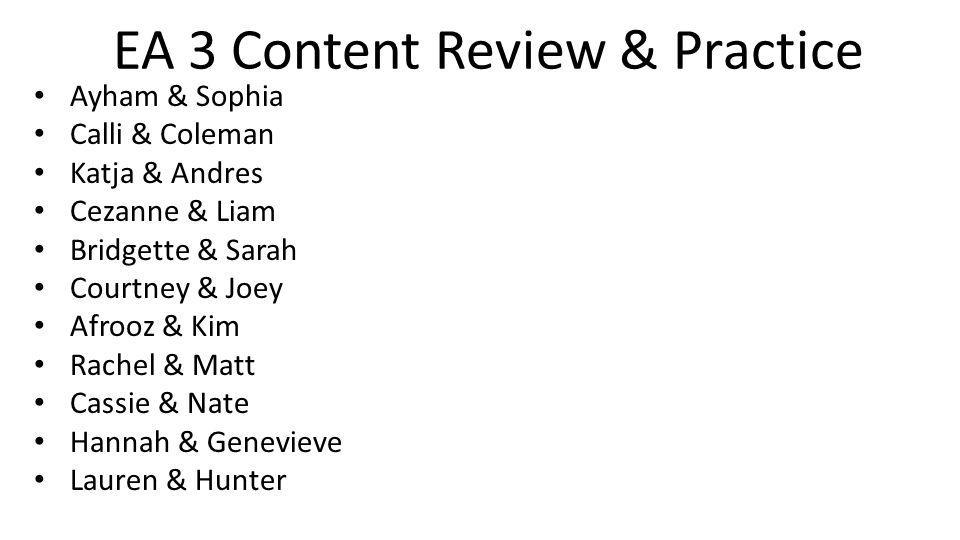 EA 3 Content Review & Practice Ayham & Sophia Calli & Coleman Katja & Andres Cezanne & Liam Bridgette & Sarah Courtney & Joey Afrooz & Kim Rachel & Matt Cassie & Nate Hannah & Genevieve Lauren & Hunter