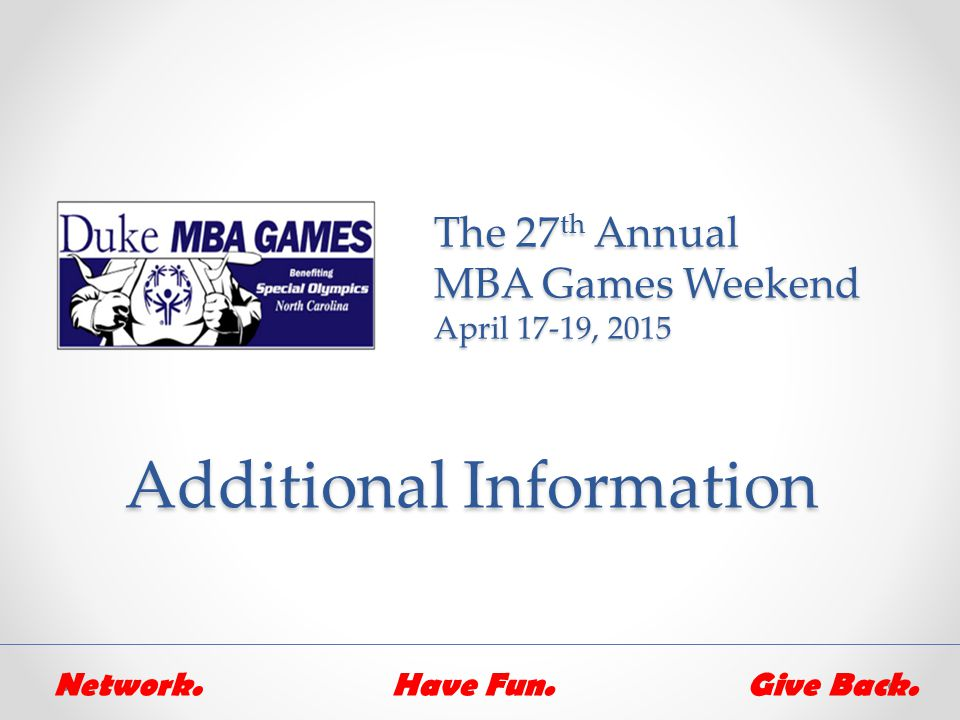 The 27 th Annual MBA Games Weekend April 17-19, 2015 Additional Information Network.Have Fun.Give Back.