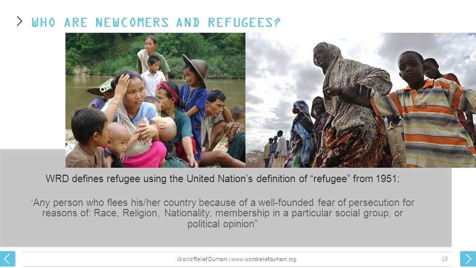WRD defines refugee using the United Nation's definition of refugee from 1951: Any person who flees his/her country because of a well-founded fear of persecution for reasons of: Race, Religion, Nationality, membership in a particular social group, or political opinion WHO ARE NEWCOMERS AND REFUGEES.