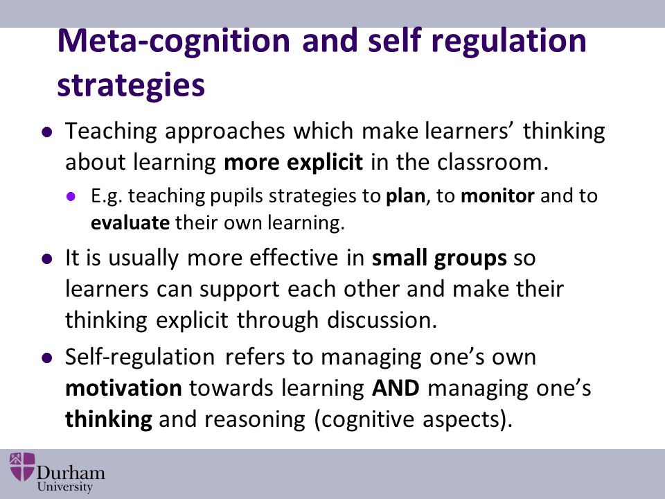 Meta-cognition and self regulation strategies Teaching approaches which make learners' thinking about learning more explicit in the classroom. E.g. te