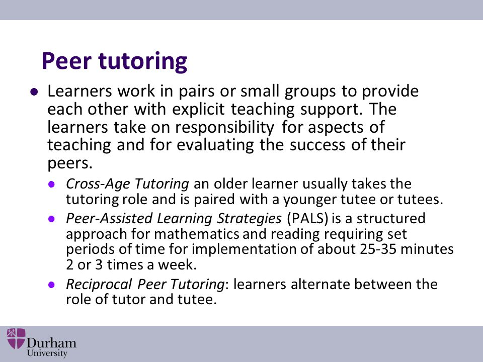 Peer tutoring Learners work in pairs or small groups to provide each other with explicit teaching support. The learners take on responsibility for asp