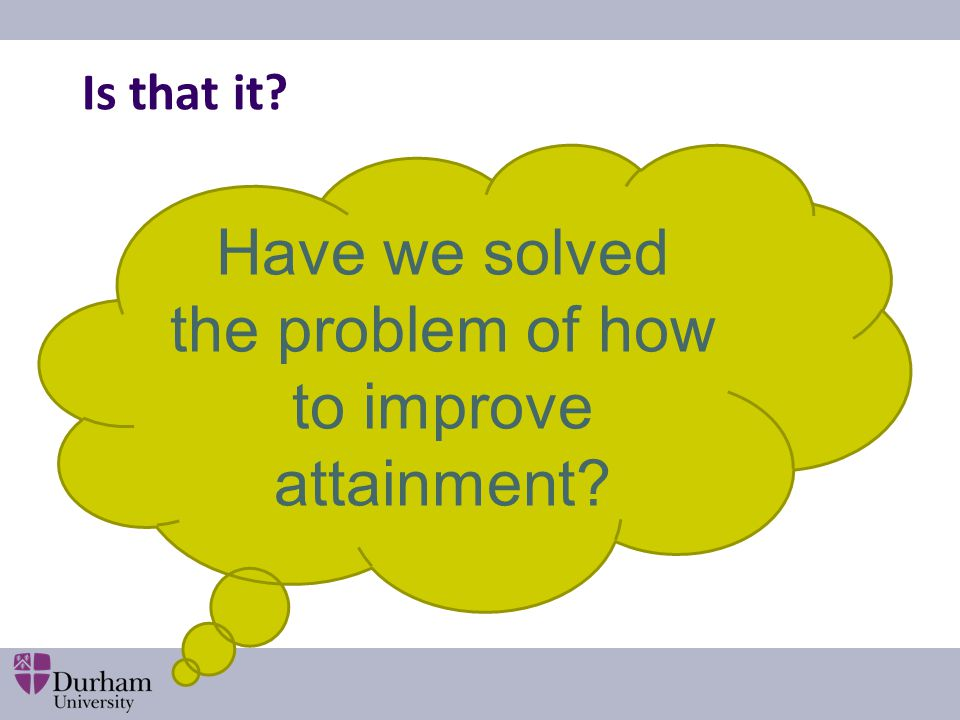 Is that it? Have we solved the problem of how to improve attainment?