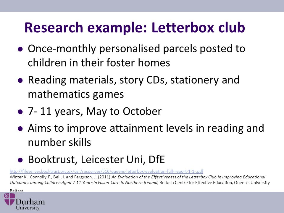 Research example: Letterbox club Once‐monthly personalised parcels posted to children in their foster homes Reading materials, story CDs, stationery a