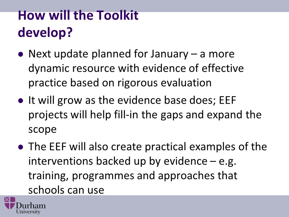 How will the Toolkit develop? Next update planned for January – a more dynamic resource with evidence of effective practice based on rigorous evaluati