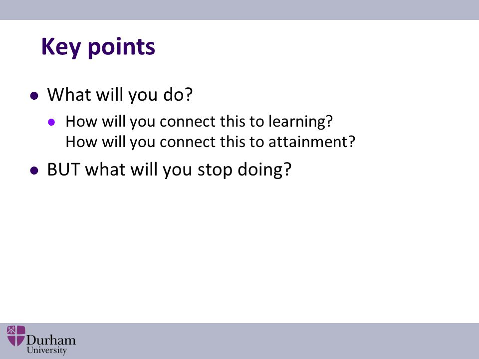 Key points What will you do? How will you connect this to learning? How will you connect this to attainment? BUT what will you stop doing?