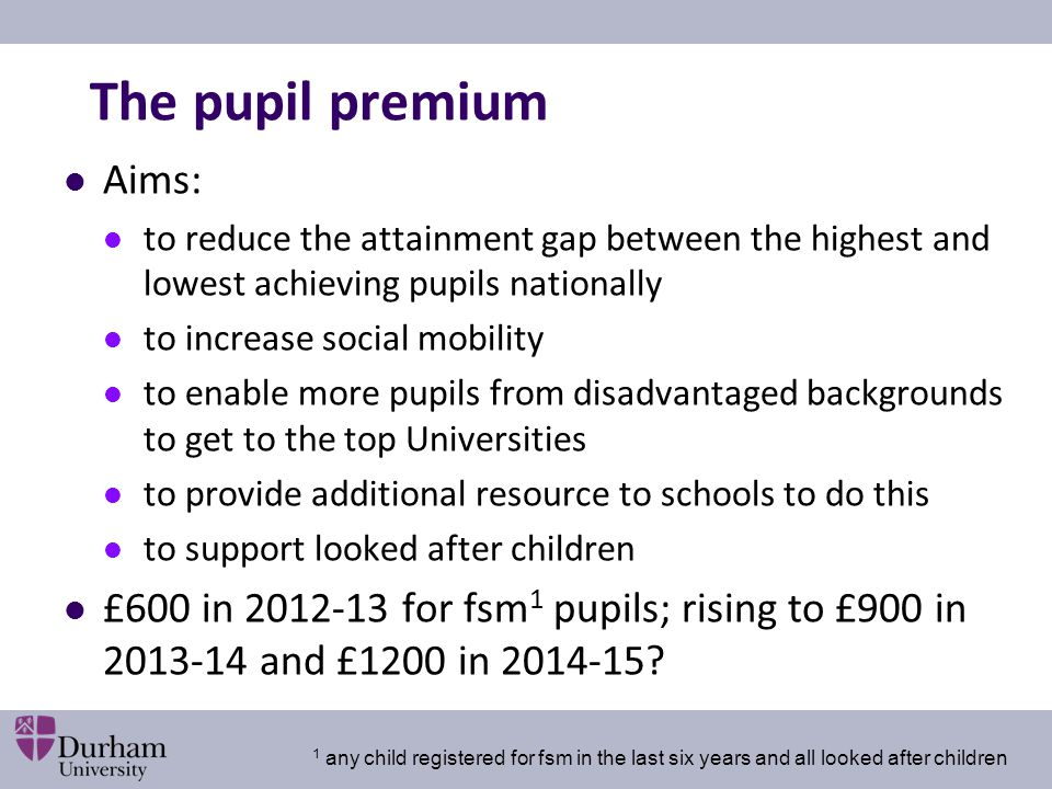 The pupil premium Aims: to reduce the attainment gap between the highest and lowest achieving pupils nationally to increase social mobility to enable