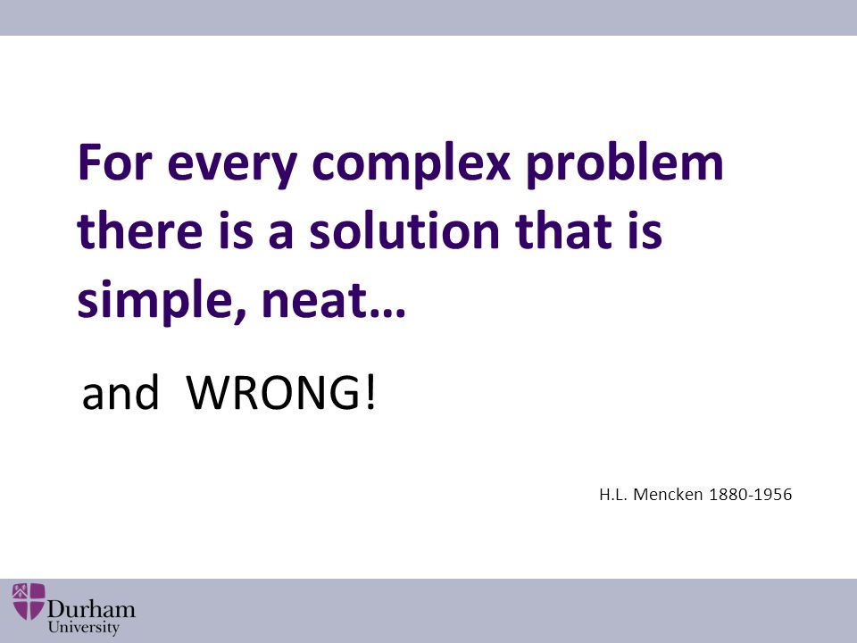 For every complex problem there is a solution that is simple, neat… and WRONG! H.L. Mencken 1880-1956