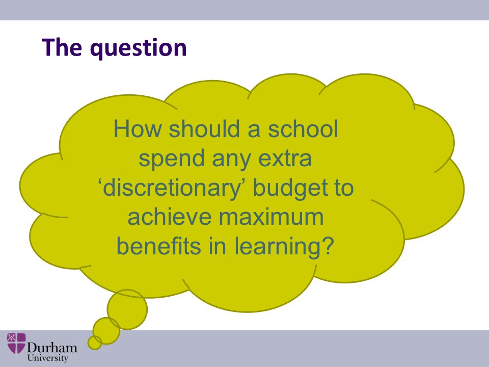 The question How should a school spend any extra 'discretionary' budget to achieve maximum benefits in learning?