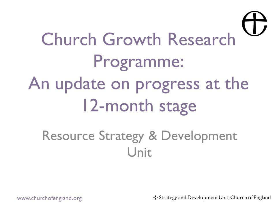 www.churchofengland.org © Strategy and Development Unit, Church of England Church Growth Research Programme: An update on progress at the 12-month stage Resource Strategy & Development Unit