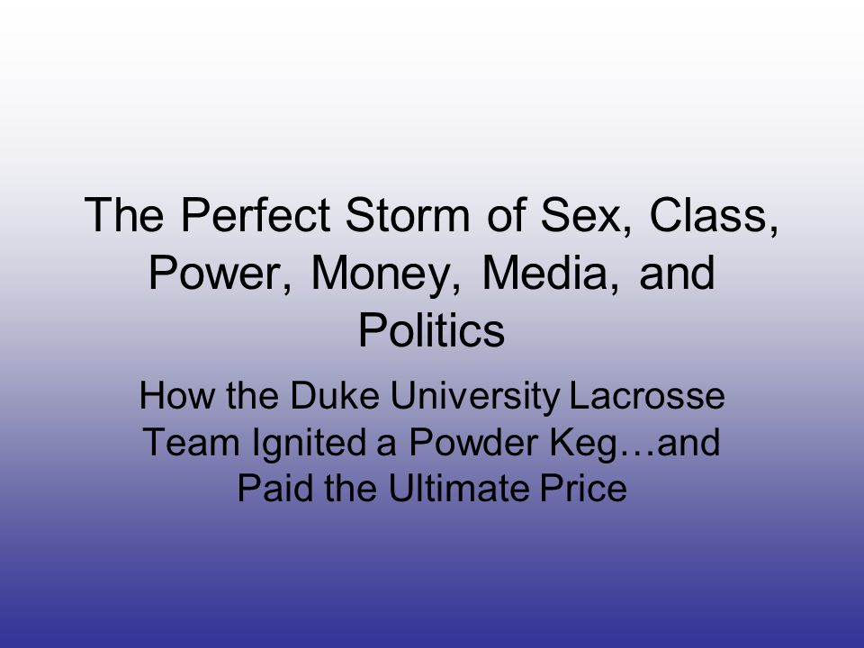 The Perfect Storm of Sex, Class, Power, Money, Media, and Politics How the Duke University Lacrosse Team Ignited a Powder Keg…and Paid the Ultimate Price