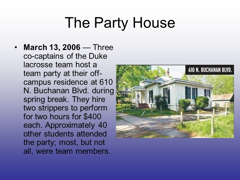 The Party House March 13, 2006 — Three co-captains of the Duke lacrosse team host a team party at their off- campus residence at 610 N.