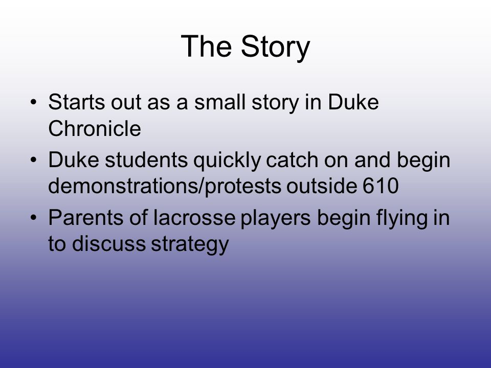 The Story Starts out as a small story in Duke Chronicle Duke students quickly catch on and begin demonstrations/protests outside 610 Parents of lacrosse players begin flying in to discuss strategy
