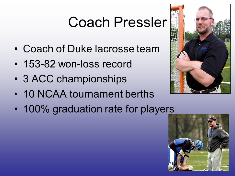 Coach Pressler Coach of Duke lacrosse team 153-82 won-loss record 3 ACC championships 10 NCAA tournament berths 100% graduation rate for players