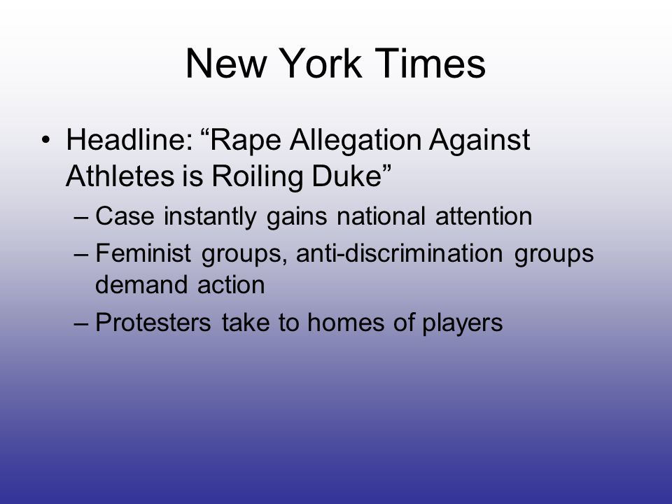 New York Times Headline: Rape Allegation Against Athletes is Roiling Duke –Case instantly gains national attention –Feminist groups, anti-discrimination groups demand action –Protesters take to homes of players