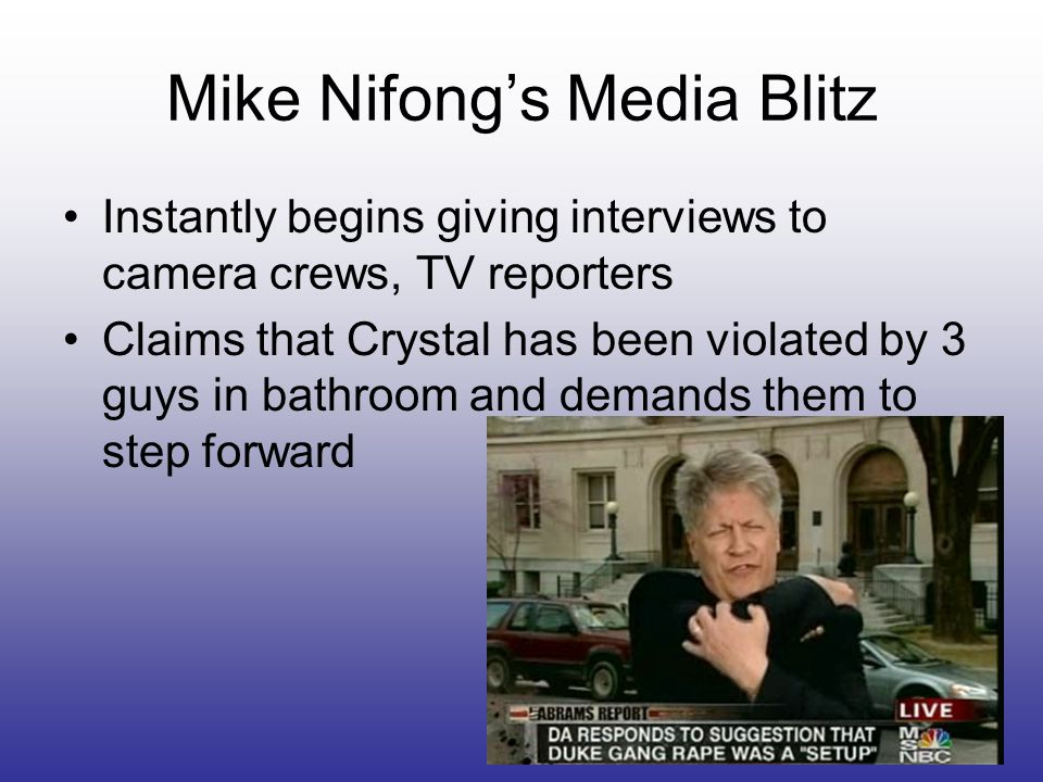 Mike Nifong's Media Blitz Instantly begins giving interviews to camera crews, TV reporters Claims that Crystal has been violated by 3 guys in bathroom and demands them to step forward