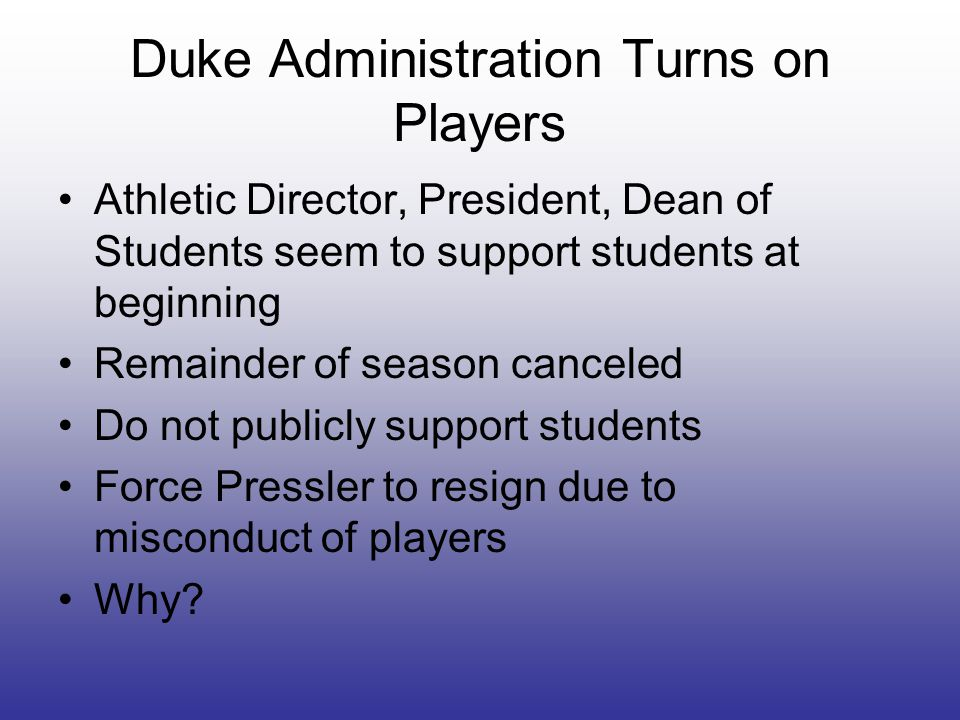 Duke Administration Turns on Players Athletic Director, President, Dean of Students seem to support students at beginning Remainder of season canceled Do not publicly support students Force Pressler to resign due to misconduct of players Why?
