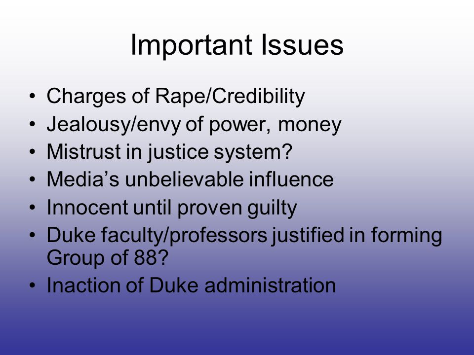Important Issues Charges of Rape/Credibility Jealousy/envy of power, money Mistrust in justice system.