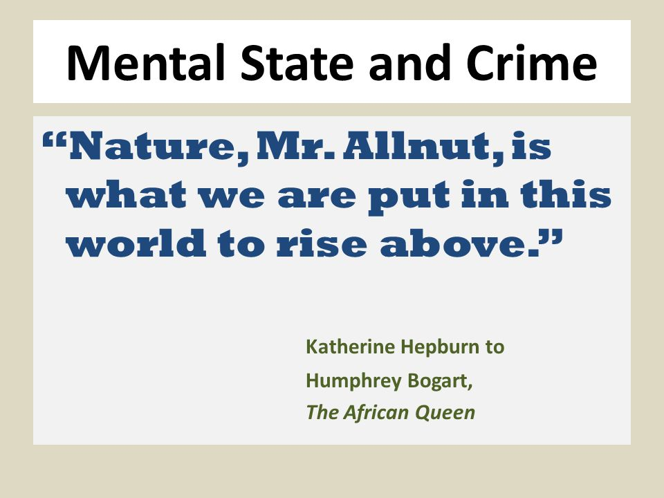 "Mental State and Crime ""Nature, Mr. Allnut, is what we are put in this world to rise above."" Katherine Hepburn to Humphrey Bogart, The African Queen"