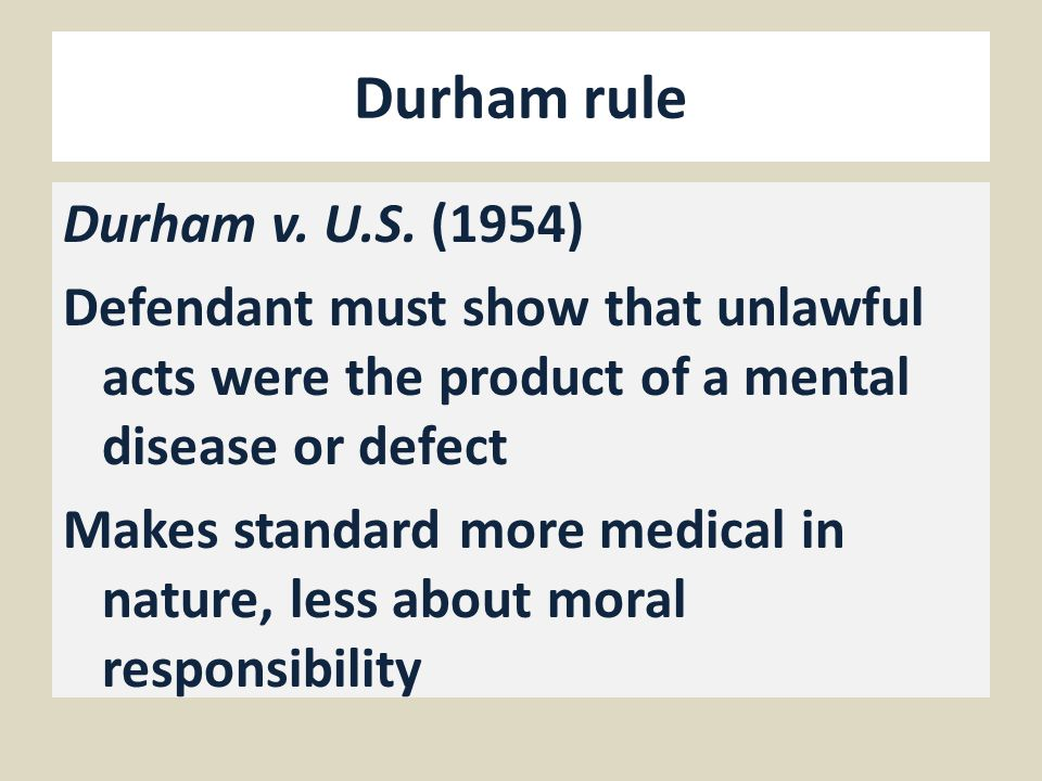 Durham rule Durham v. U.S. (1954) Defendant must show that unlawful acts were the product of a mental disease or defect Makes standard more medical in