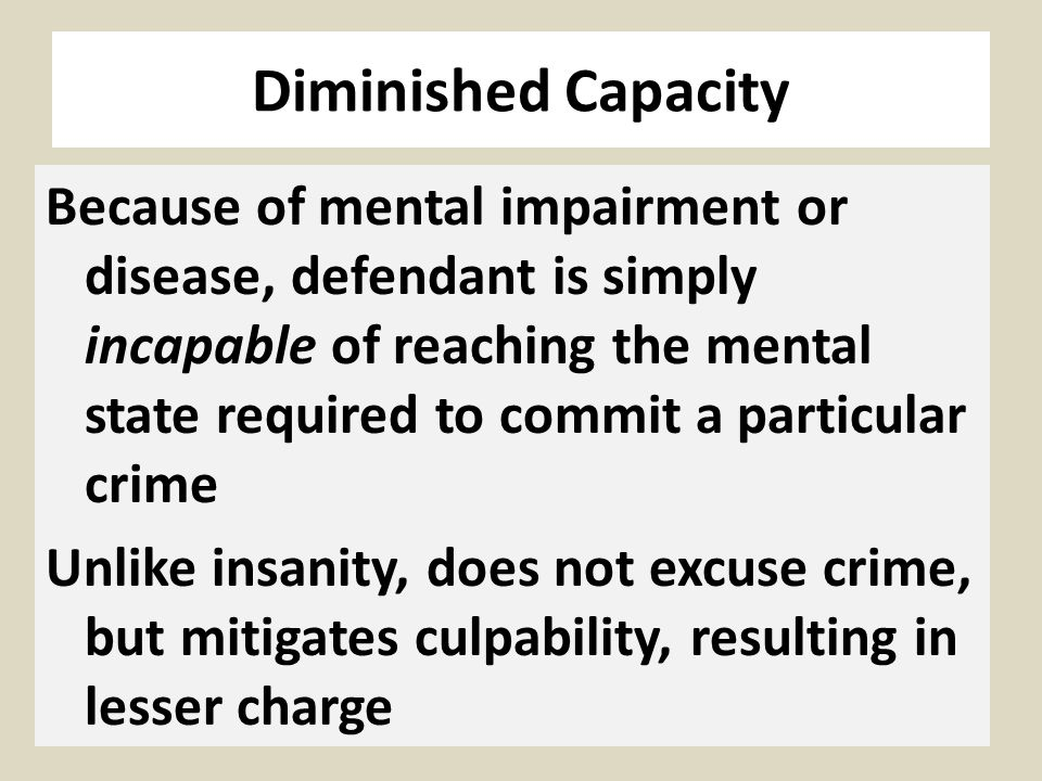 Diminished Capacity Because of mental impairment or disease, defendant is simply incapable of reaching the mental state required to commit a particula
