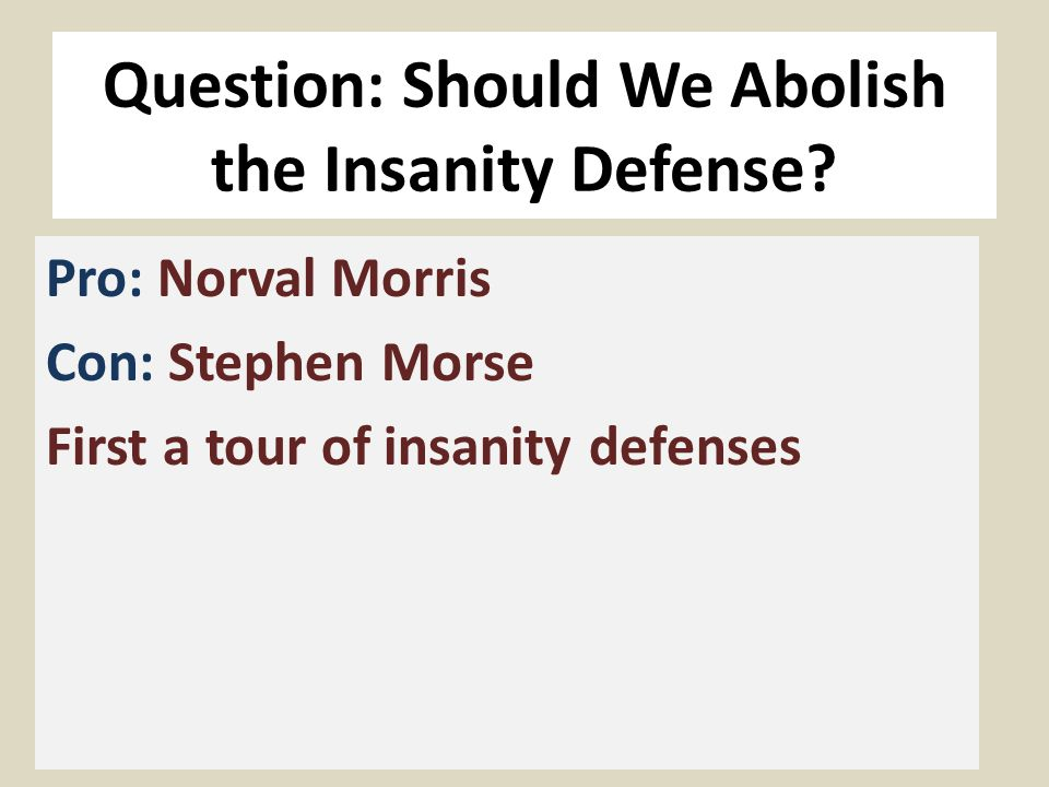 Question: Should We Abolish the Insanity Defense? Pro: Norval Morris Con: Stephen Morse First a tour of insanity defenses