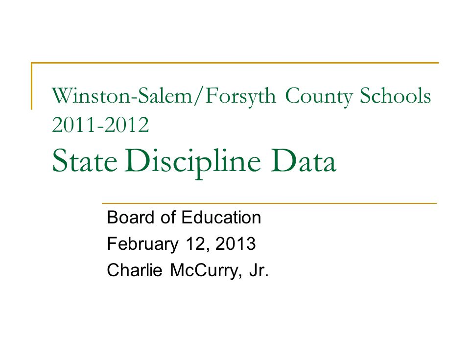 Winston-Salem/Forsyth County Schools 2011-2012 State Discipline Data Board of Education February 12, 2013 Charlie McCurry, Jr.