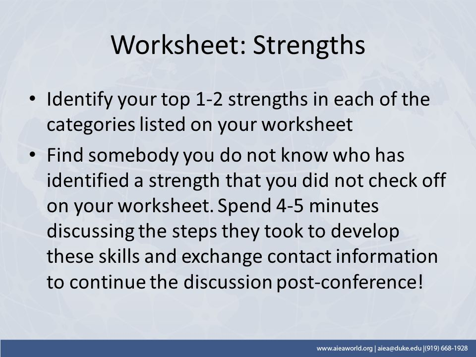 Worksheet: Strengths Identify your top 1-2 strengths in each of the categories listed on your worksheet Find somebody you do not know who has identified a strength that you did not check off on your worksheet.