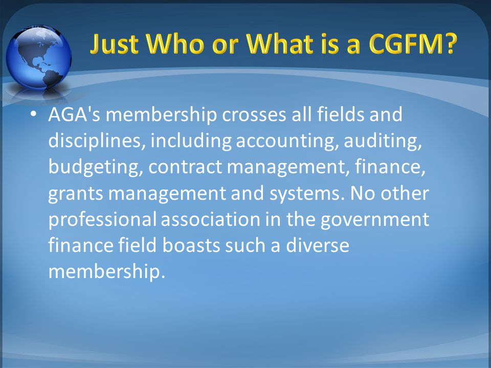 AGA s membership crosses all fields and disciplines, including accounting, auditing, budgeting, contract management, finance, grants management and systems.