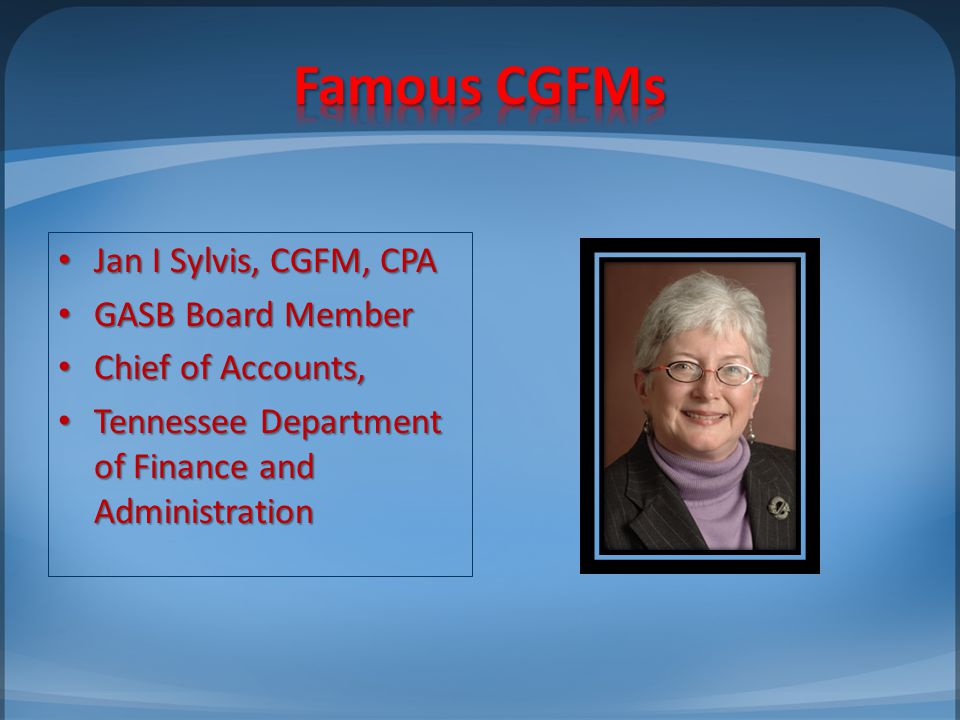 Jan I Sylvis, CGFM, CPA Jan I Sylvis, CGFM, CPA GASB Board Member GASB Board Member Chief of Accounts, Chief of Accounts, Tennessee Department of Fina