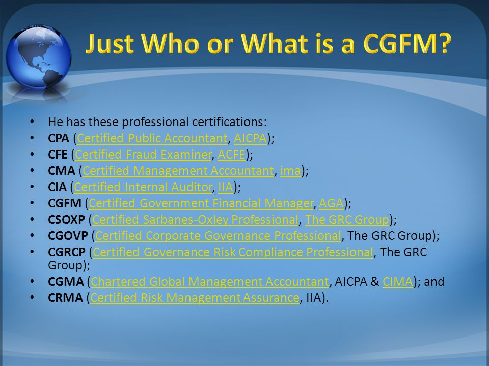 He has these professional certifications: CPA (Certified Public Accountant, AICPA);Certified Public AccountantAICPA CFE (Certified Fraud Examiner, ACFE);Certified Fraud ExaminerACFE CMA (Certified Management Accountant, ima);Certified Management Accountantima CIA (Certified Internal Auditor, IIA);Certified Internal AuditorIIA CGFM (Certified Government Financial Manager, AGA);Certified Government Financial ManagerAGA CSOXP (Certified Sarbanes-Oxley Professional, The GRC Group);Certified Sarbanes-Oxley ProfessionalThe GRC Group CGOVP (Certified Corporate Governance Professional, The GRC Group);Certified Corporate Governance Professional CGRCP (Certified Governance Risk Compliance Professional, The GRC Group);Certified Governance Risk Compliance Professional CGMA (Chartered Global Management Accountant, AICPA & CIMA); andChartered Global Management AccountantCIMA CRMA (Certified Risk Management Assurance, IIA).Certified Risk Management Assurance