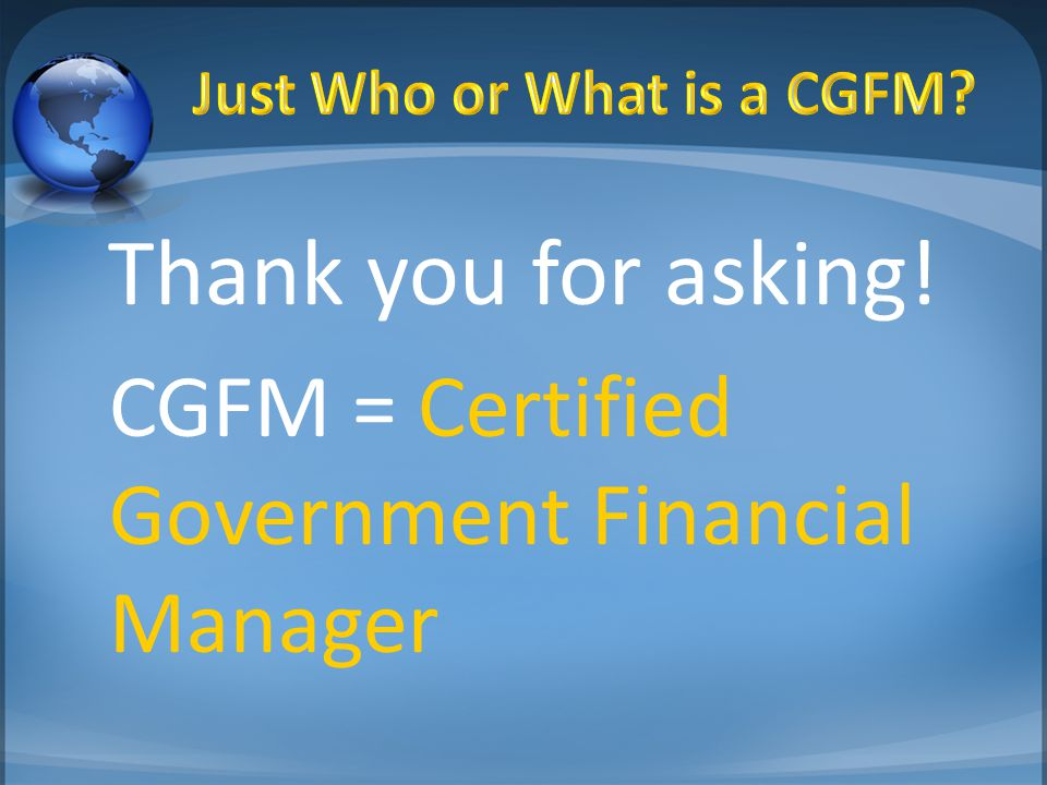 Thank you for asking! CGFM = Certified Government Financial Manager