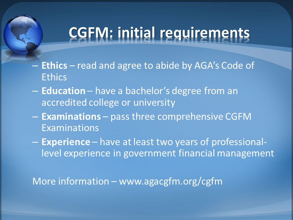 – Ethics – read and agree to abide by AGA's Code of Ethics – Education – have a bachelor's degree from an accredited college or university – Examinations – pass three comprehensive CGFM Examinations – Experience – have at least two years of professional- level experience in government financial management More information – www.agacgfm.org/cgfm
