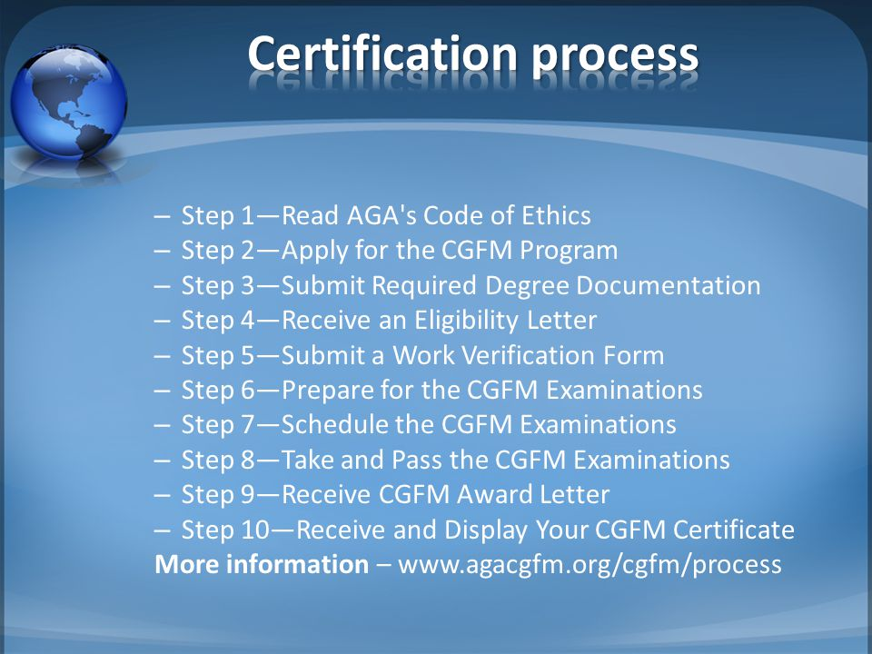 – Step 1—Read AGA's Code of Ethics – Step 2—Apply for the CGFM Program – Step 3—Submit Required Degree Documentation – Step 4—Receive an Eligibility L