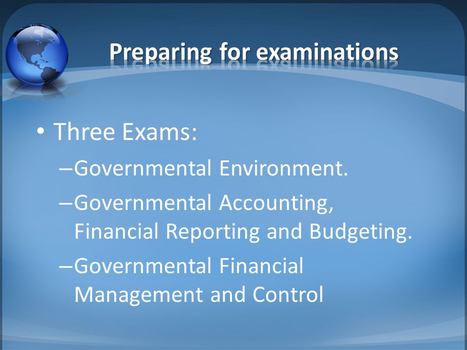 Three Exams: – Governmental Environment. – Governmental Accounting, Financial Reporting and Budgeting. – Governmental Financial Management and Control