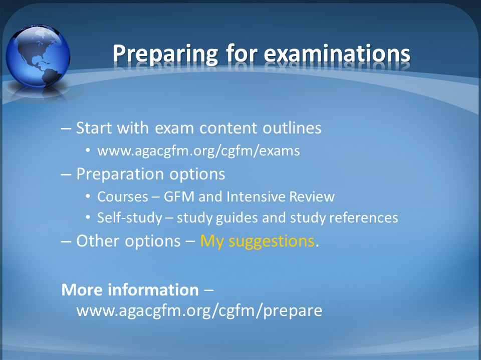 – Start with exam content outlines www.agacgfm.org/cgfm/exams – Preparation options Courses – GFM and Intensive Review Self-study – study guides and study references – Other options – My suggestions.