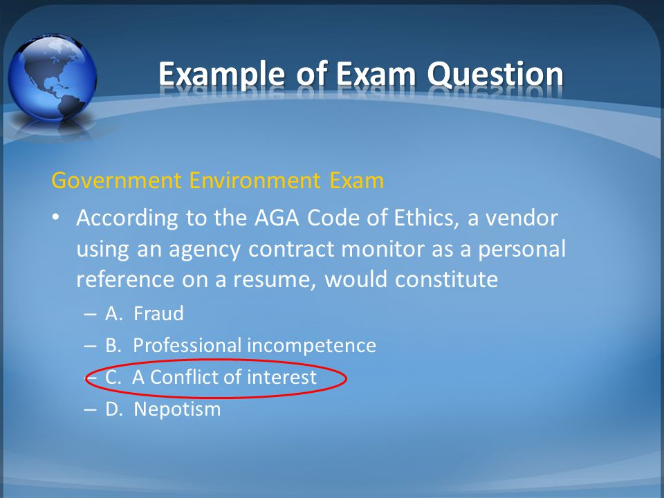 Government Environment Exam According to the AGA Code of Ethics, a vendor using an agency contract monitor as a personal reference on a resume, would constitute – A.