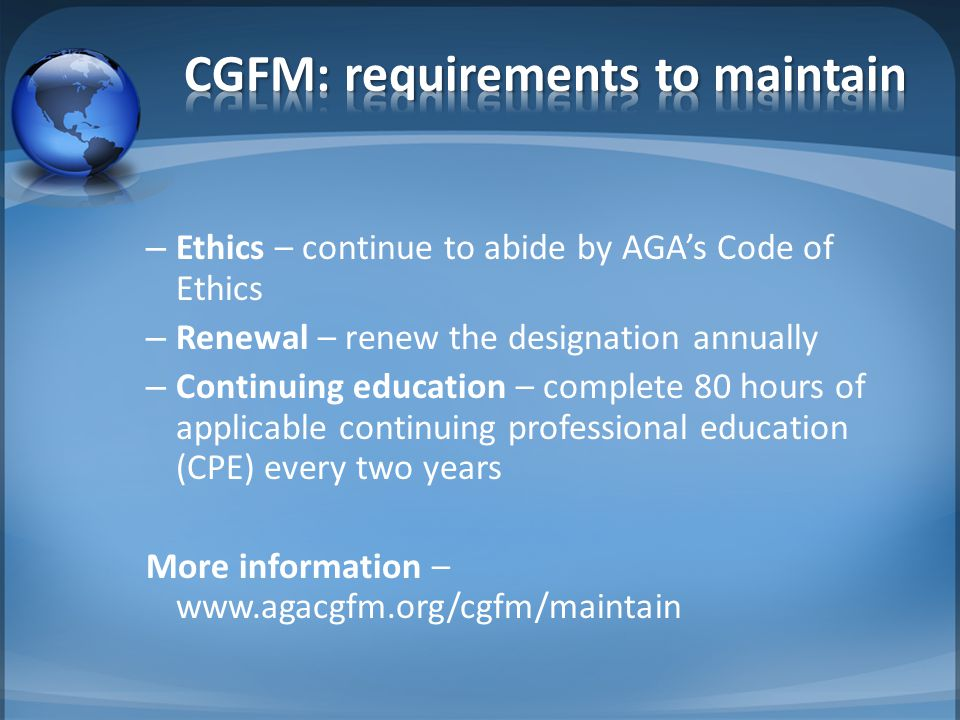– Ethics – continue to abide by AGA's Code of Ethics – Renewal – renew the designation annually – Continuing education – complete 80 hours of applicab