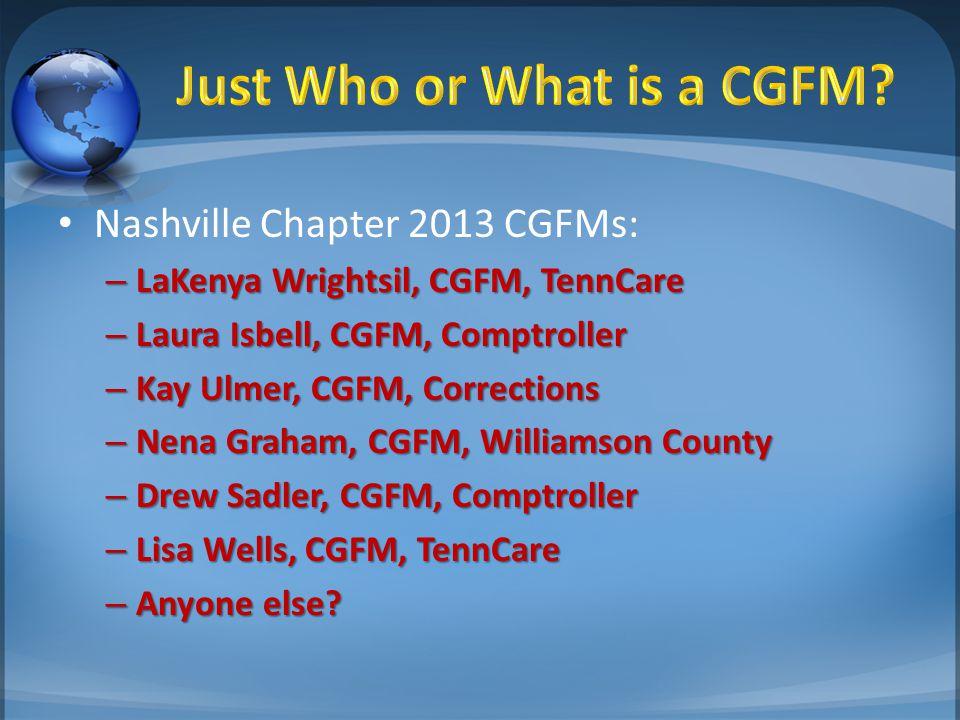 Nashville Chapter 2013 CGFMs: – LaKenya Wrightsil, CGFM, TennCare – Laura Isbell, CGFM, Comptroller – Kay Ulmer, CGFM, Corrections – Nena Graham, CGFM, Williamson County – Drew Sadler, CGFM, Comptroller – Lisa Wells, CGFM, TennCare – Anyone else