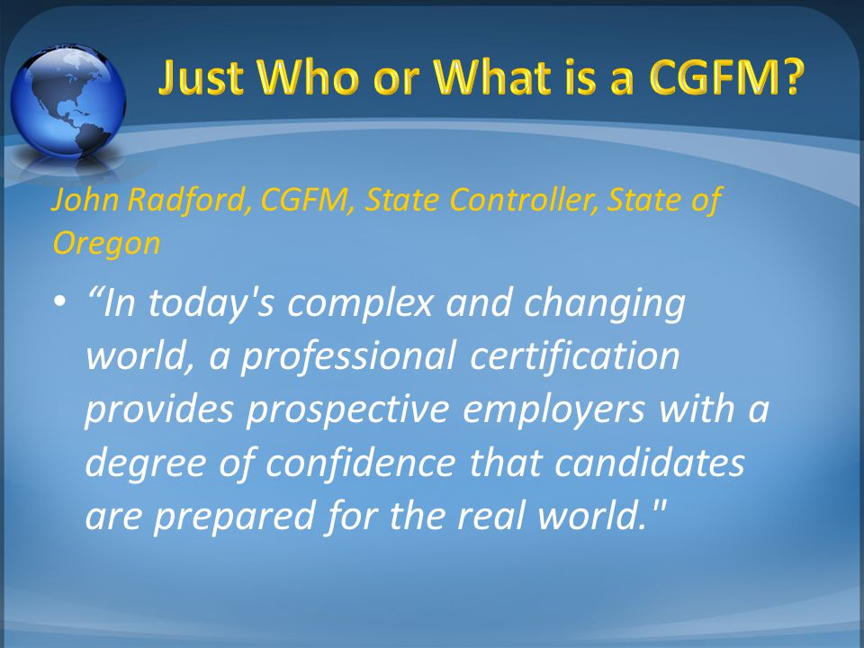 "John Radford, CGFM, State Controller, State of Oregon ""In today's complex and changing world, a professional certification provides prospective employ"
