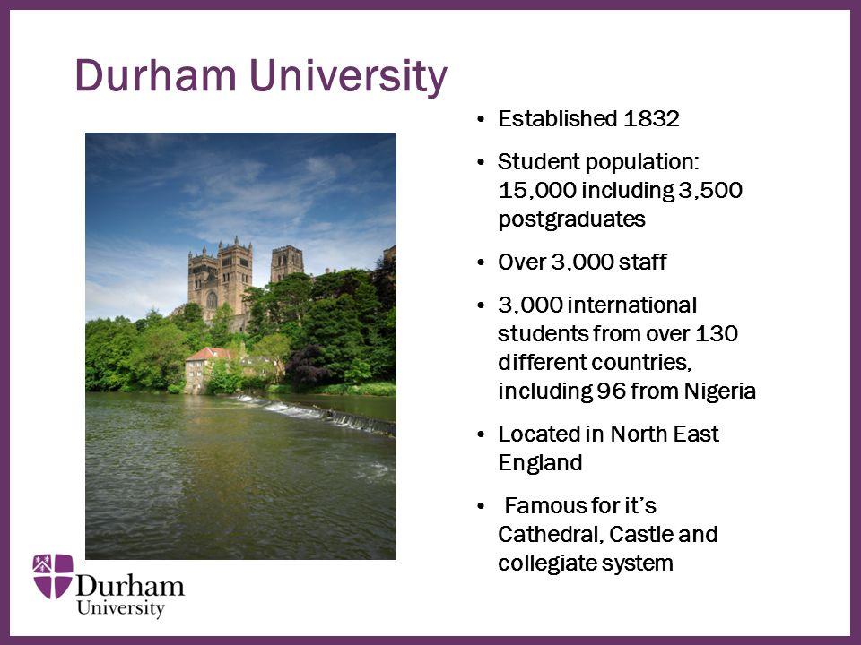 ∂ Durham University Established 1832 Student population: 15,000 including 3,500 postgraduates Over 3,000 staff 3,000 international students from over