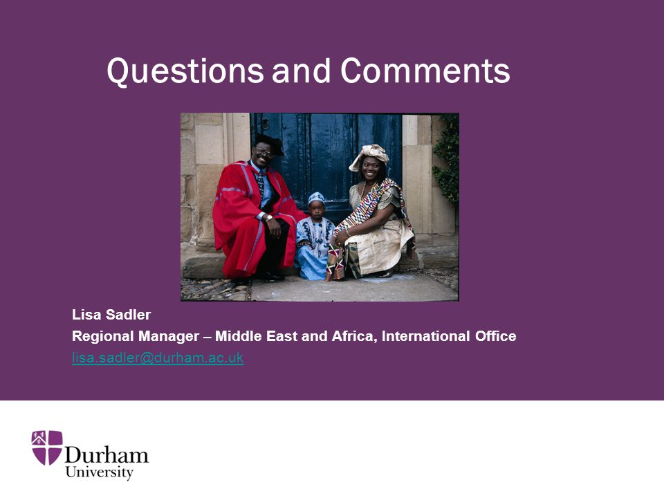 Questions and Comments Lisa Sadler Regional Manager – Middle East and Africa, International Office lisa.sadler@durham.ac.uk