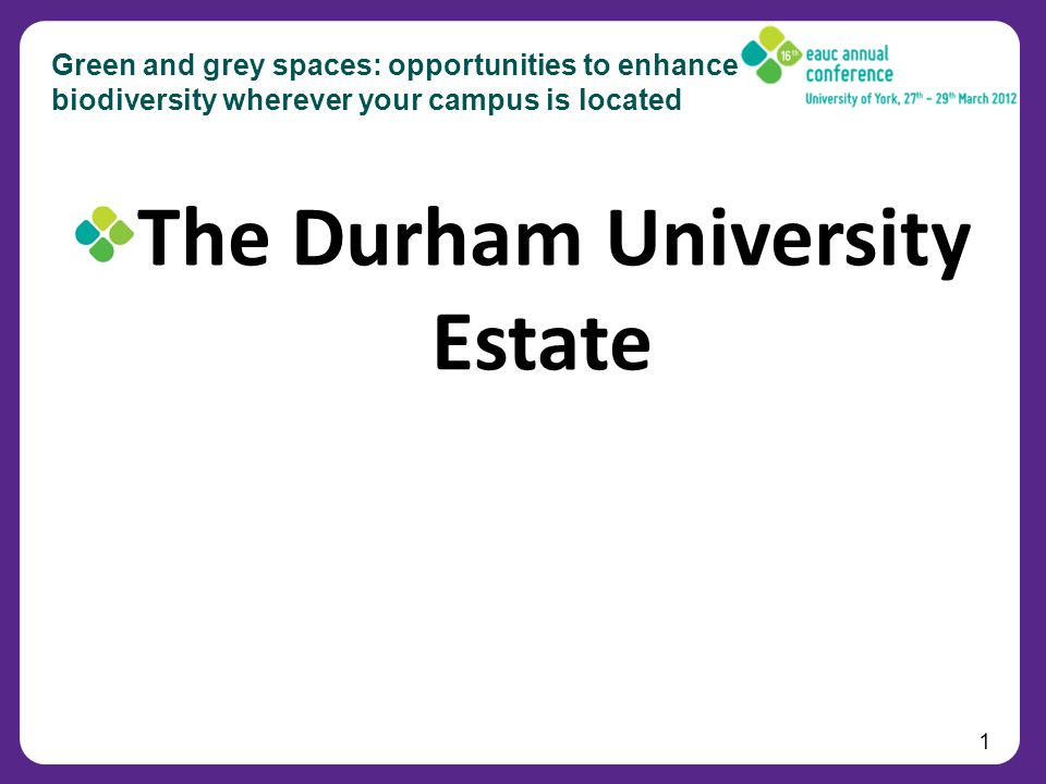 1 Green and grey spaces: opportunities to enhance biodiversity wherever your campus is located The Durham University Estate