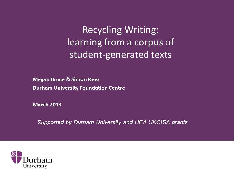 Recycling Writing: learning from a corpus of student-generated texts Megan Bruce & Simon Rees Durham University Foundation Centre March 2013 Supported by Durham University and HEA UKCISA grants