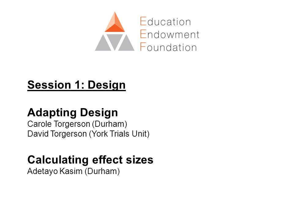 Session 1: Design Adapting Design Carole Torgerson (Durham) David Torgerson (York Trials Unit) Calculating effect sizes Adetayo Kasim (Durham)