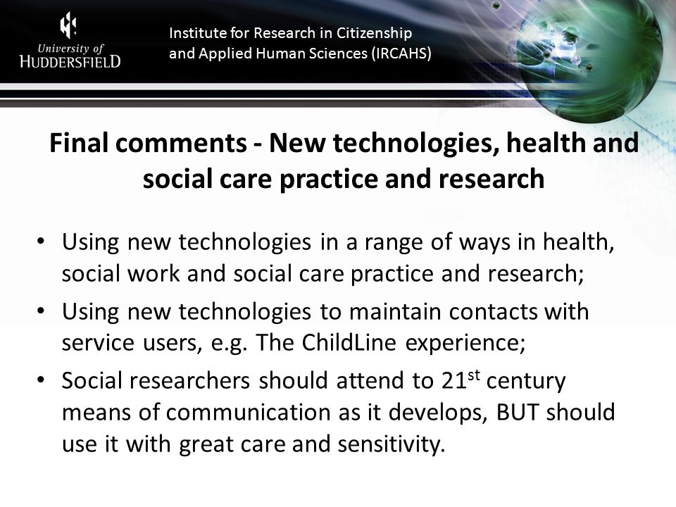 Institute for Research in Citizenship and Applied Human Sciences (IRCAHS) Final comments - New technologies, health and social care practice and research Using new technologies in a range of ways in health, social work and social care practice and research; Using new technologies to maintain contacts with service users, e.g.