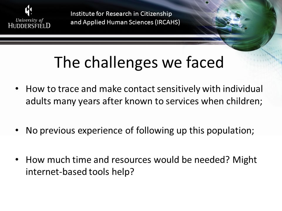 Institute for Research in Citizenship and Applied Human Sciences (IRCAHS) The challenges we faced How to trace and make contact sensitively with individual adults many years after known to services when children; No previous experience of following up this population; How much time and resources would be needed.