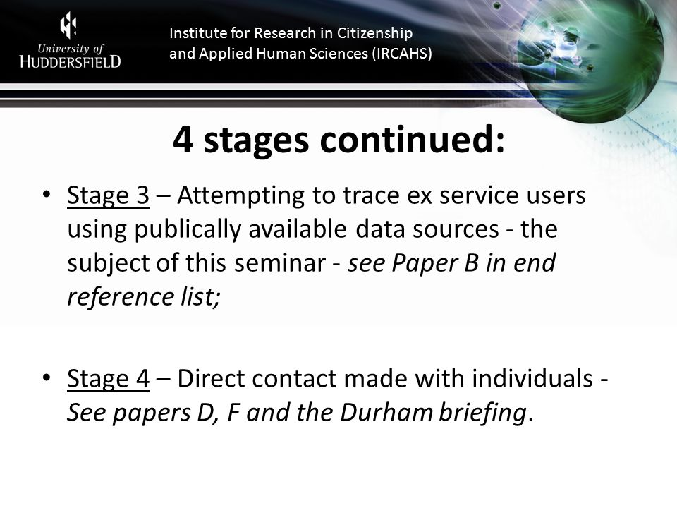 Institute for Research in Citizenship and Applied Human Sciences (IRCAHS) 4 stages continued: Stage 3 – Attempting to trace ex service users using publically available data sources - the subject of this seminar - see Paper B in end reference list; Stage 4 – Direct contact made with individuals - See papers D, F and the Durham briefing.
