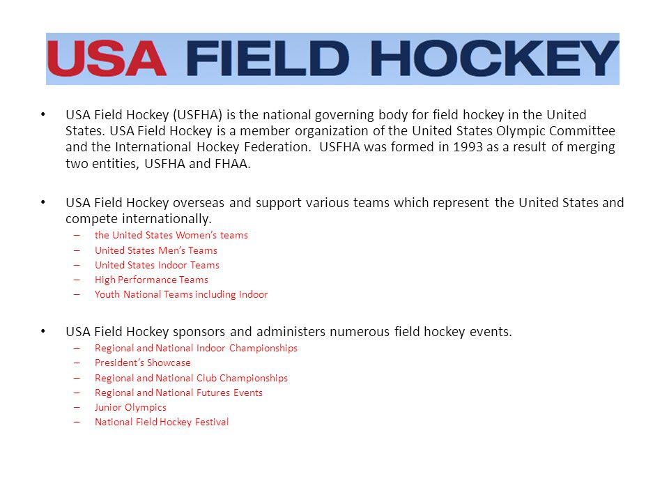 USA Field Hockey (USFHA) is the national governing body for field hockey in the United States.