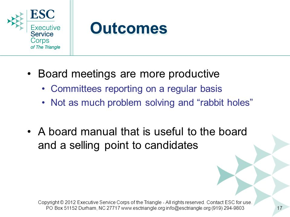 Board meetings are more productive Committees reporting on a regular basis Not as much problem solving and rabbit holes A board manual that is useful to the board and a selling point to candidates Outcomes 17 Copyright © 2012 Executive Service Corps of the Triangle - All rights reserved.